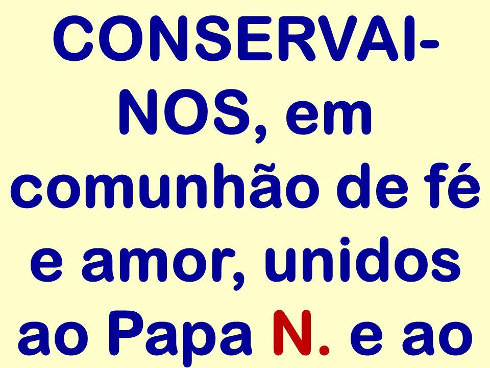 CONSERVAI- NOS, em comunhão de fé e amor, unidos ao Papa N. e ao