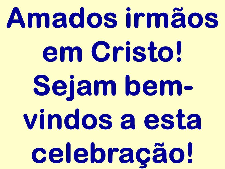 Amados irmãos em Cristo! Sejam bem- vindos a esta celebração!