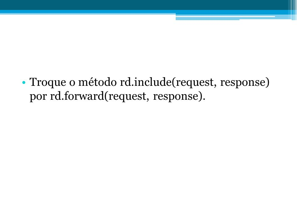 •Troque o método rd.include(request, response) por rd.forward(request, response).