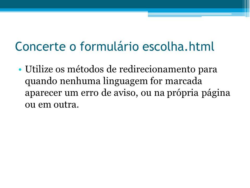 Concerte o formulário escolha.html •Utilize os métodos de redirecionamento para quando nenhuma linguagem for marcada aparecer um erro de aviso, ou na própria página ou em outra.