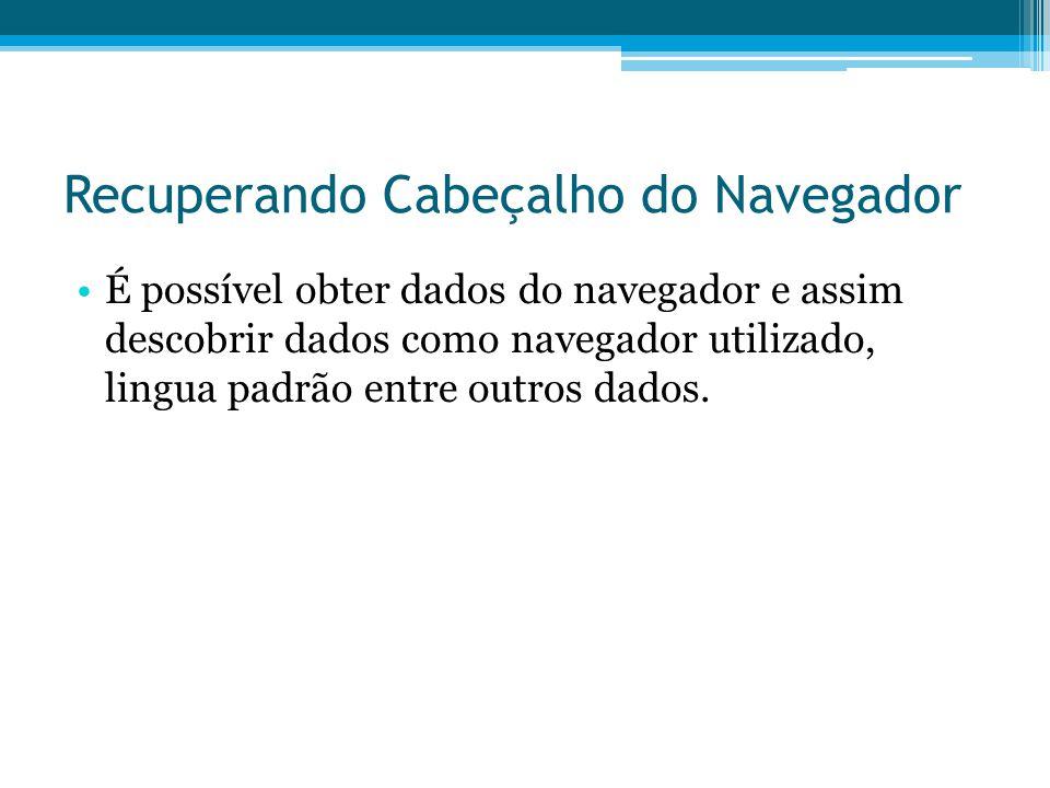 Recuperando Cabeçalho do Navegador •É possível obter dados do navegador e assim descobrir dados como navegador utilizado, lingua padrão entre outros dados.