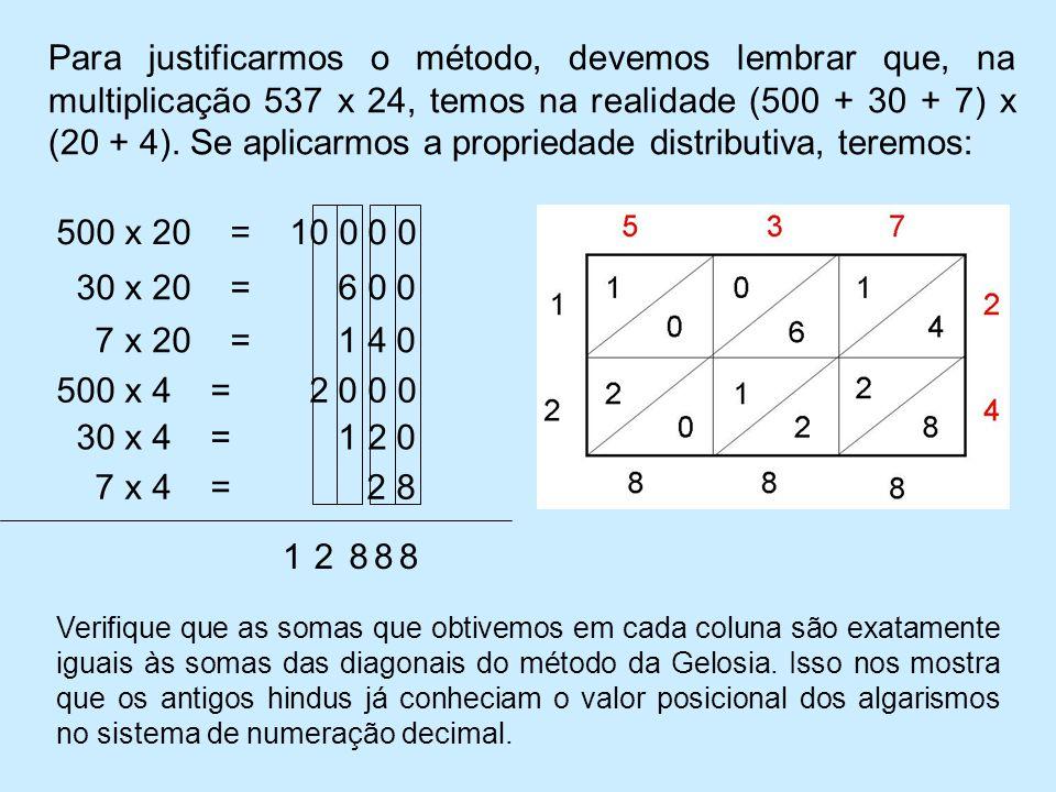 Para justificarmos o método, devemos lembrar que, na multiplicação 537 x 24, temos na realidade (500 + 30 + 7) x (20 + 4). Se aplicarmos a propriedade