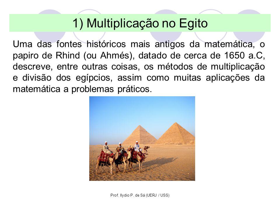 Prof. Ilydio P. de Sá (UERJ / USS) 1) Multiplicação no Egito Uma das fontes históricos mais antigos da matemática, o papiro de Rhind (ou Ahmés), datad