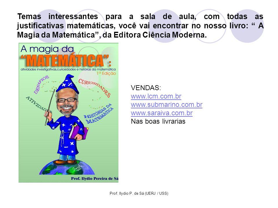 Prof. Ilydio P. de Sá (UERJ / USS) Temas interessantes para a sala de aula, com todas as justificativas matemáticas, você vai encontrar no nosso livro