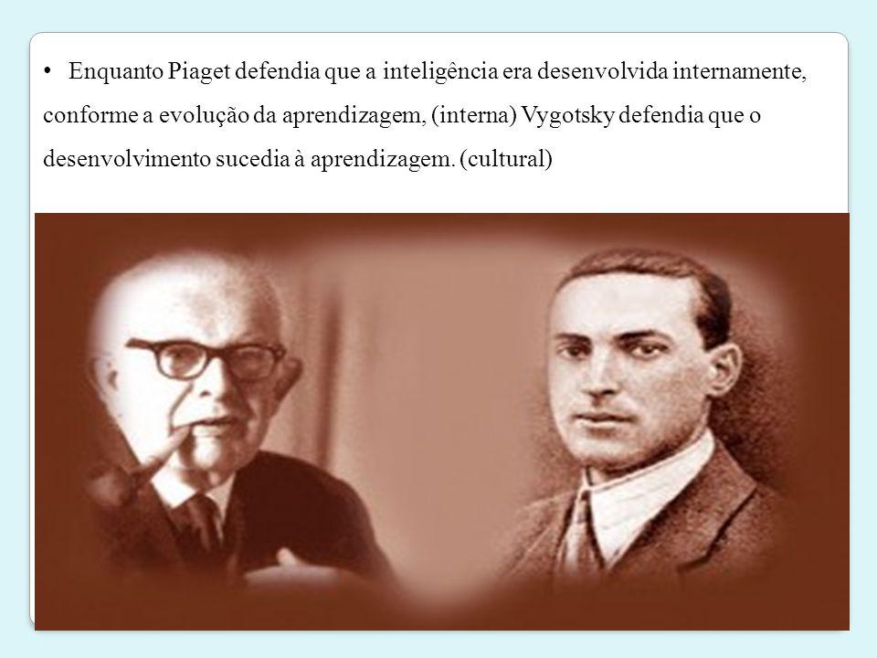 • Enquanto Piaget defendia que a inteligência era desenvolvida internamente, conforme a evolução da aprendizagem, (interna) Vygotsky defendia que o de
