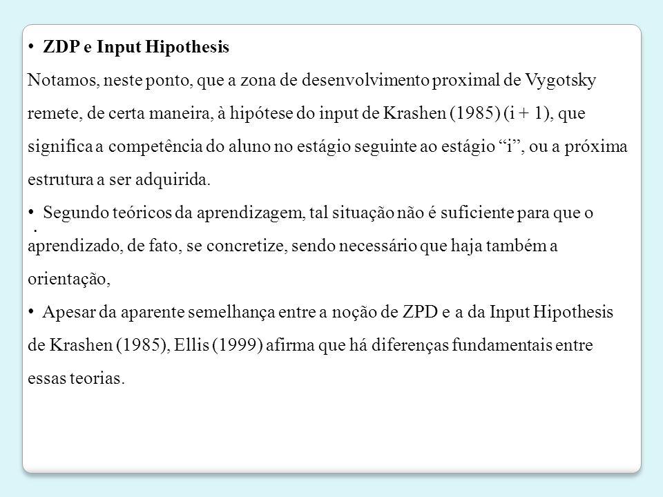 . • ZDP e Input Hipothesis Notamos, neste ponto, que a zona de desenvolvimento proximal de Vygotsky remete, de certa maneira, à hipótese do input de K