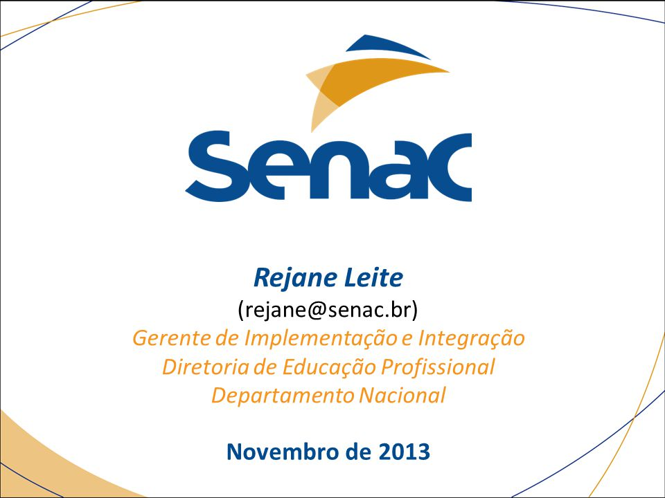 Novembro de 2013 Rejane Leite (rejane@senac.br) Gerente de Implementação e Integração Diretoria de Educação Profissional Departamento Nacional