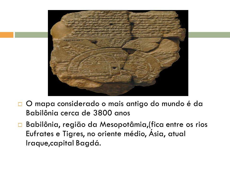  O mapa considerado o mais antigo do mundo é da Babilônia cerca de 3800 anos  Babilônia, região da Mesopotâmia,(fica entre os rios Eufrates e Tigres, no oriente médio, Ásia, atual Iraque,capital Bagdá.