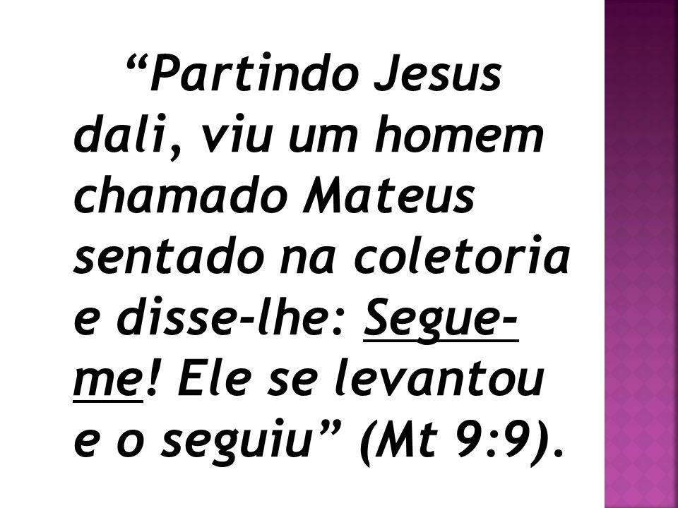 """""""Partindo Jesus dali, viu um homem chamado Mateus sentado na coletoria e disse-lhe: Segue- me! Ele se levantou e o seguiu"""" (Mt 9:9)."""