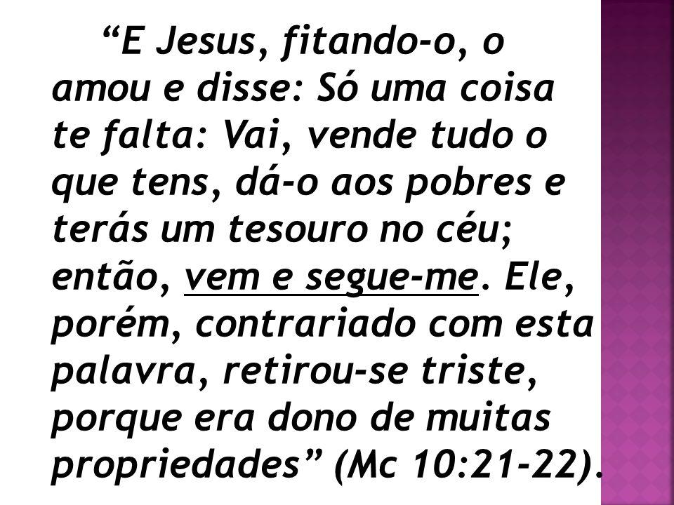 """""""E Jesus, fitando-o, o amou e disse: Só uma coisa te falta: Vai, vende tudo o que tens, dá-o aos pobres e terás um tesouro no céu; então, vem e segue-"""