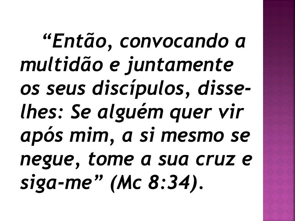 """""""Então, convocando a multidão e juntamente os seus discípulos, disse- lhes: Se alguém quer vir após mim, a si mesmo se negue, tome a sua cruz e siga-m"""