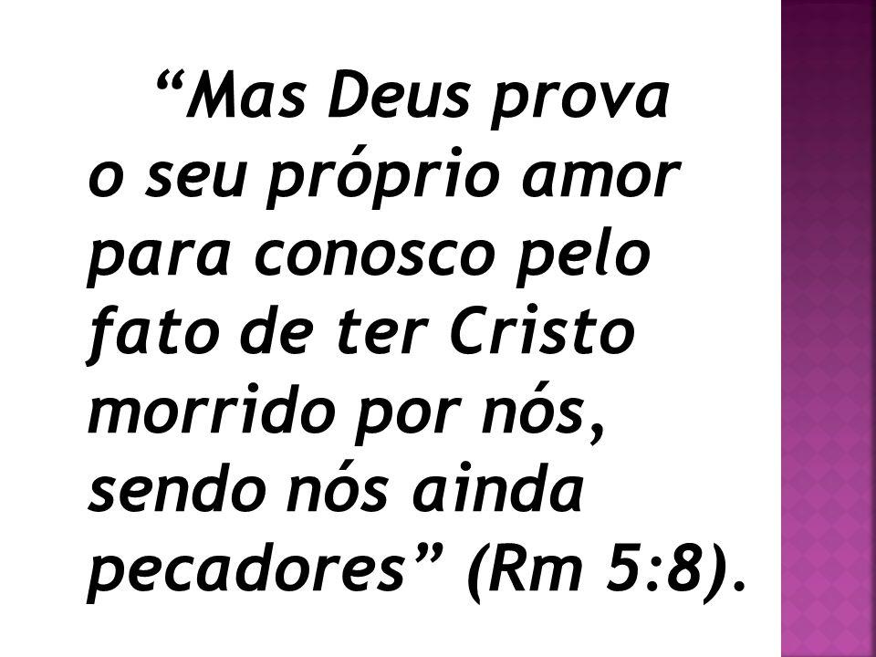 """""""Mas Deus prova o seu próprio amor para conosco pelo fato de ter Cristo morrido por nós, sendo nós ainda pecadores"""" (Rm 5:8)."""