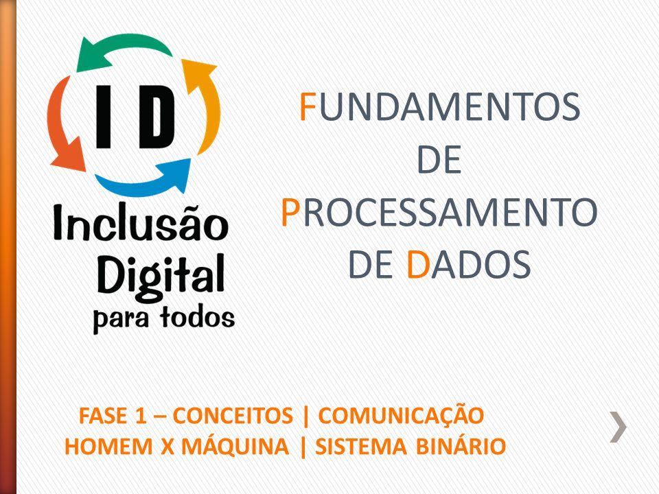 FUNDAMENTOS DE PROCESSAMENTO DE DADOS FASE 1 – CONCEITOS | COMUNICAÇÃO HOMEM X MÁQUINA | SISTEMA BINÁRIO