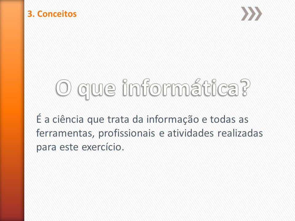3. Conceitos É a ciência que trata da informação e todas as ferramentas, profissionais e atividades realizadas para este exercício.