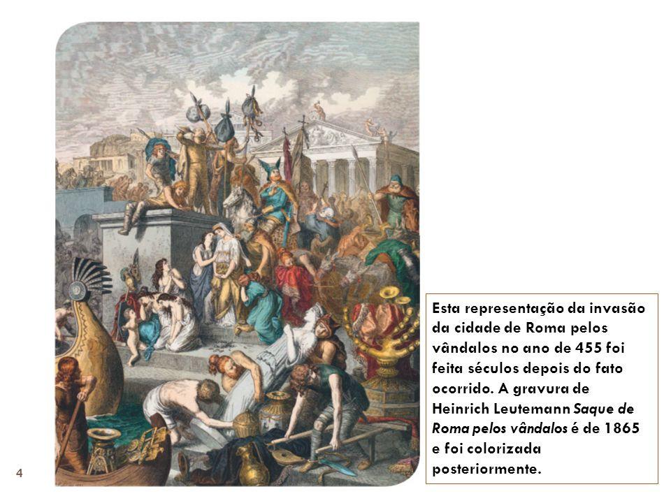 Esta representação da invasão da cidade de Roma pelos vândalos no ano de 455 foi feita séculos depois do fato ocorrido. A gravura de Heinrich Leuteman