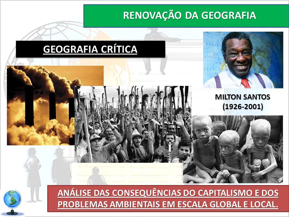 RENOVAÇÃO DA GEOGRAFIA ANÁLISE DAS CONSEQUÊNCIAS DO CAPITALISMO E DOS PROBLEMAS AMBIENTAIS EM ESCALA GLOBAL E LOCAL. GEOGRAFIA CRÍTICA MILTON SANTOS (