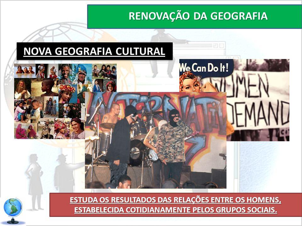 RENOVAÇÃO DA GEOGRAFIA ESTUDA OS RESULTADOS DAS RELAÇÕES ENTRE OS HOMENS, ESTABELECIDA COTIDIANAMENTE PELOS GRUPOS SOCIAIS. NOVA GEOGRAFIA CULTURAL