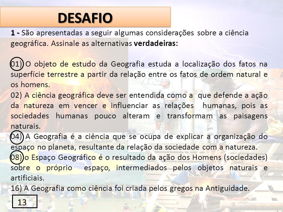 DESAFIO 1 - 1 - São apresentadas a seguir algumas considerações sobre a ciência geográfica. Assinale as alternativas verdadeiras: 01) O objeto de estu