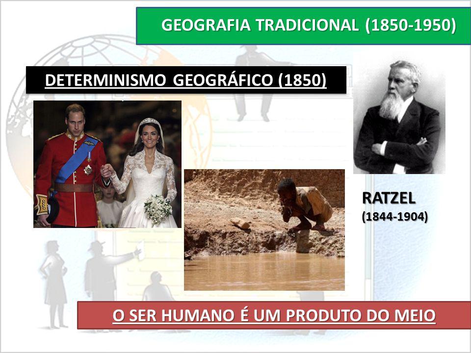 GEOGRAFIA TRADICIONAL (1850-1950) DETERMINISMO GEOGRÁFICO (1850) O SER HUMANO É UM PRODUTO DO MEIO RATZEL(1844-1904)