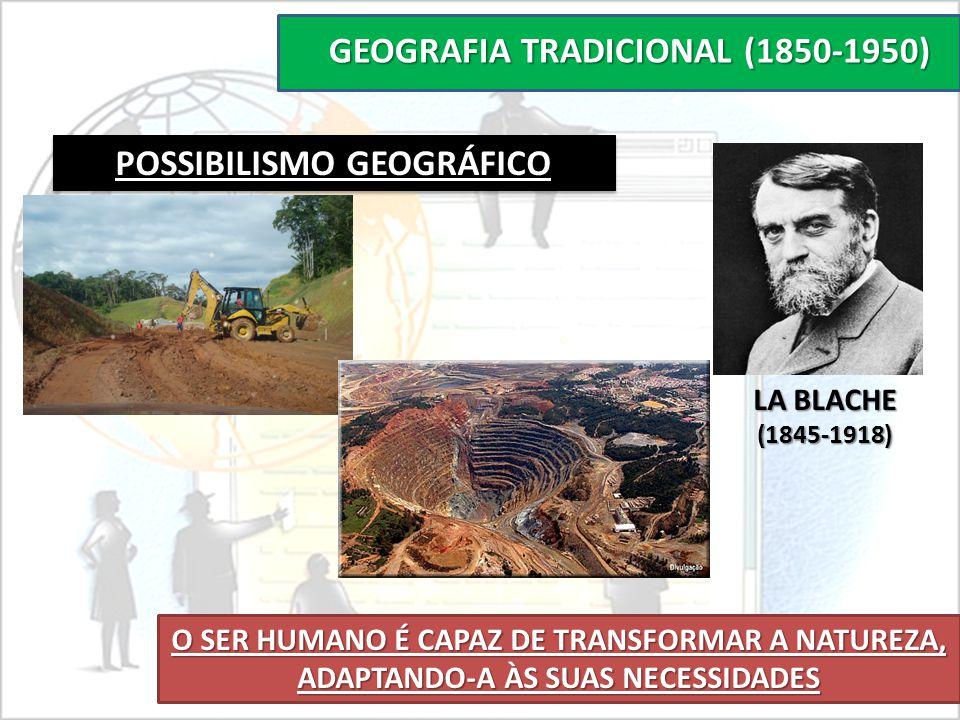 GEOGRAFIA TRADICIONAL (1850-1950) POSSIBILISMO GEOGRÁFICO O SER HUMANO É CAPAZ DE TRANSFORMAR A NATUREZA, ADAPTANDO-A ÀS SUAS NECESSIDADES LA BLACHE (