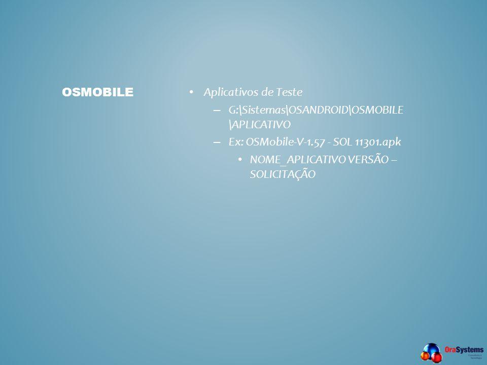 • Aplicativos de Teste – G:\Sistemas\OSANDROID\OSMOBILE \APLICATIVO – Ex: OSMobile-V-1.57 - SOL 11301.apk • NOME_APLICATIVO VERSÃO – SOLICITAÇÃO OSMOB