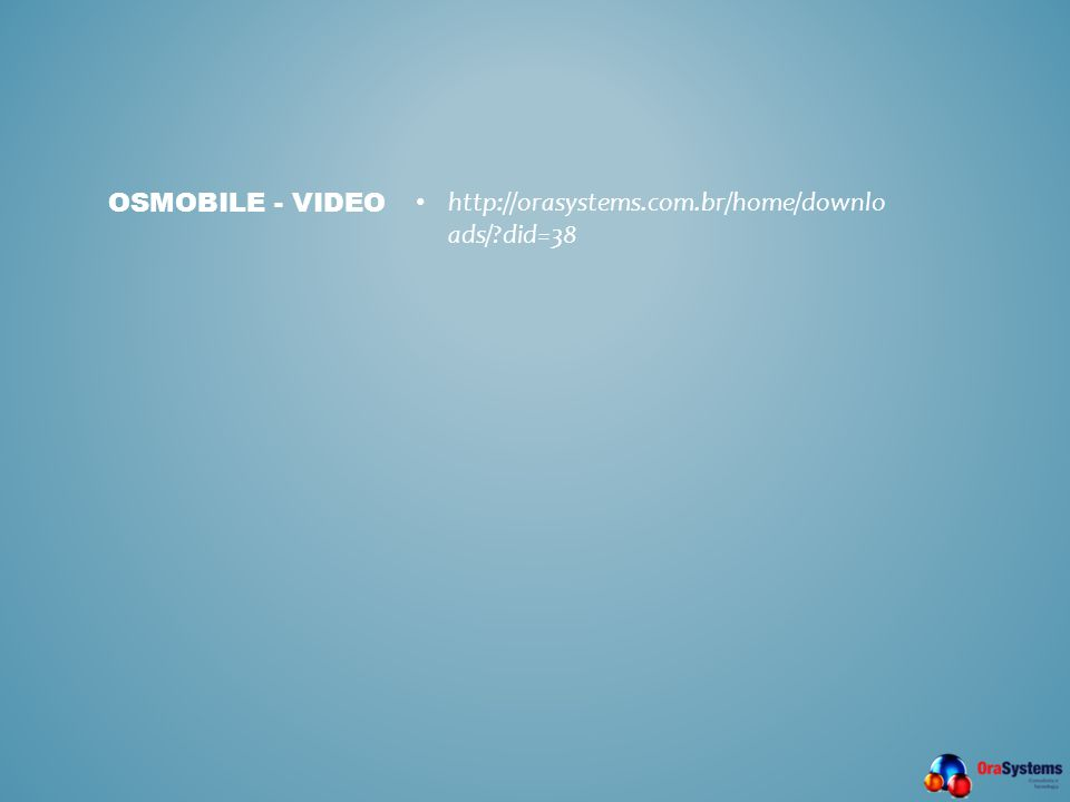 OSMOBILE - VIDEO • http://orasystems.com.br/home/downlo ads/?did=38