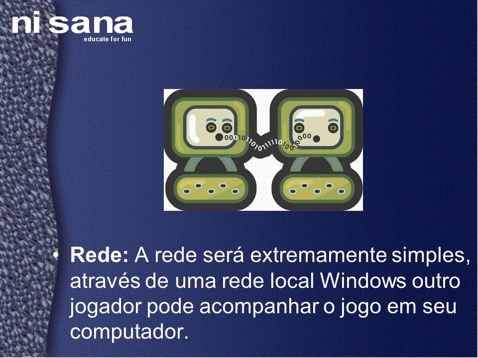•Rede: A rede será extremamente simples, através de uma rede local Windows outro jogador pode acompanhar o jogo em seu computador.
