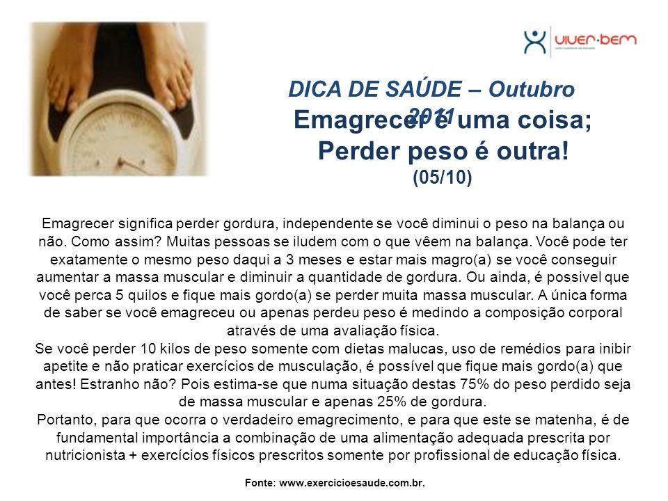 Emagrecer é uma coisa; Perder peso é outra! (05/10) DICA DE SAÚDE – Outubro 2011 Emagrecer significa perder gordura, independente se você diminui o pe