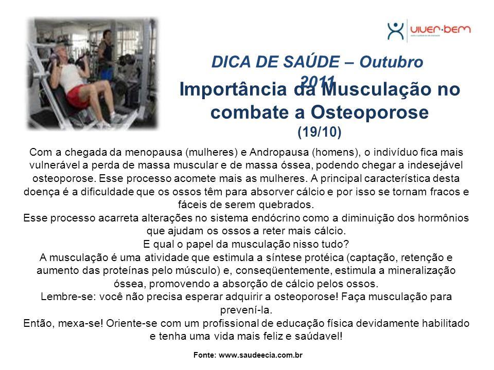 Importância da Musculação no combate a Osteoporose (19/10) DICA DE SAÚDE – Outubro 2011 Com a chegada da menopausa (mulheres) e Andropausa (homens), o