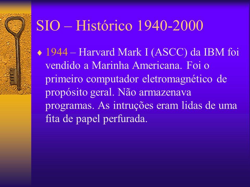 SIO – Histórico 1940-2000  1944 – Harvard Mark I (ASCC) da IBM foi vendido a Marinha Americana.