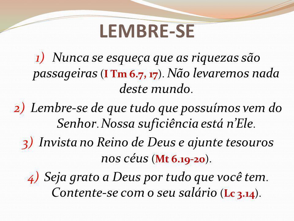 LEMBRE-SE 1)Nunca se esqueça que as riquezas são passageiras (I Tm 6.7, 17).