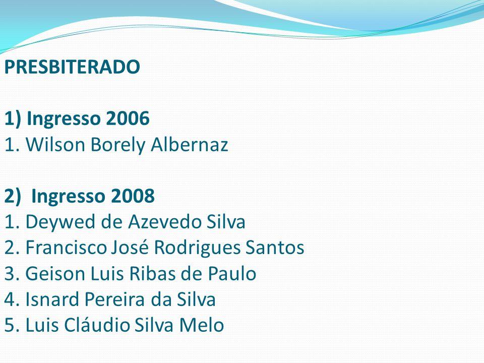PRESBITERADO 1) Ingresso 2006 1. Wilson Borely Albernaz 2) Ingresso 2008 1. Deywed de Azevedo Silva 2. Francisco José Rodrigues Santos 3. Geison Luis