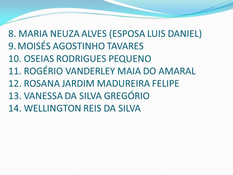 8. MARIA NEUZA ALVES (ESPOSA LUIS DANIEL) 9. MOISÉS AGOSTINHO TAVARES 10. OSEIAS RODRIGUES PEQUENO 11. ROGÉRIO VANDERLEY MAIA DO AMARAL 12. ROSANA JAR