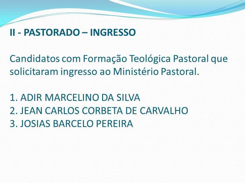II - PASTORADO – INGRESSO Candidatos com Formação Teológica Pastoral que solicitaram ingresso ao Ministério Pastoral. 1. ADIR MARCELINO DA SILVA 2. JE