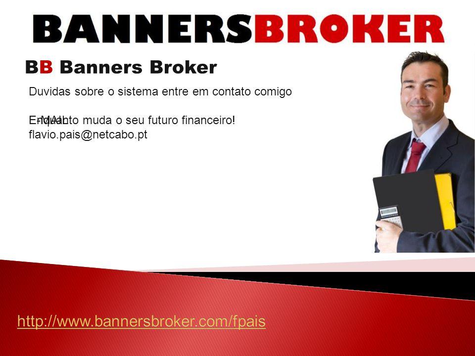 BB Banners Broker Duvidas sobre o sistema entre em contato comigo E-MAIL flavio.pais@netcabo.pt Enquanto muda o seu futuro financeiro!