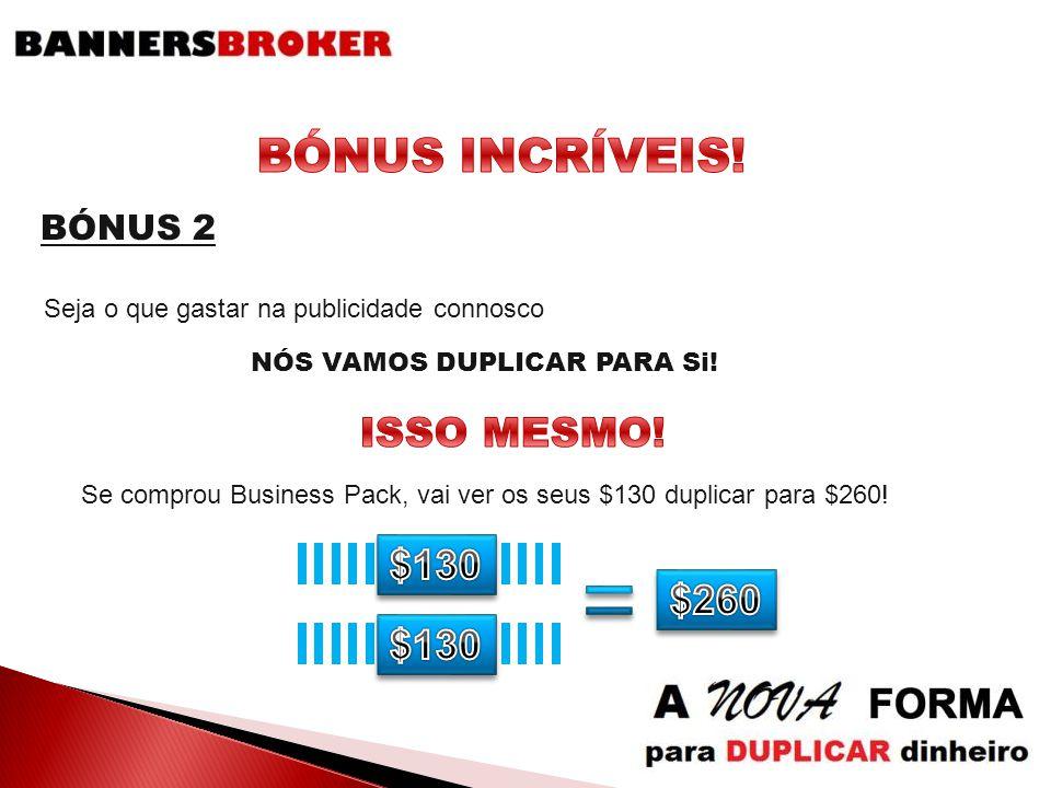 Seja o que gastar na publicidade connosco NÓS VAMOS DUPLICAR PARA Si! BÓNUS 2 Se comprou Business Pack, vai ver os seus $130 duplicar para $260!