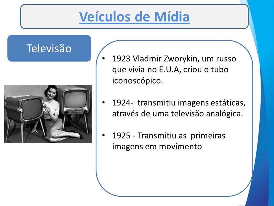 Veículos de Mídia Televisão • 1923 Vladmir Zworykin, um russo que vivia no E.U.A, criou o tubo iconoscópico. • 1924- transmitiu imagens estáticas, atr