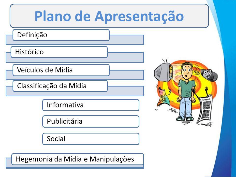 DefiniçãoHistóricoVeículos de MídiaClassificação da MídiaInformativaPublicitáriaSocialHegemonia da Mídia e Manipulações Plano de Apresentação