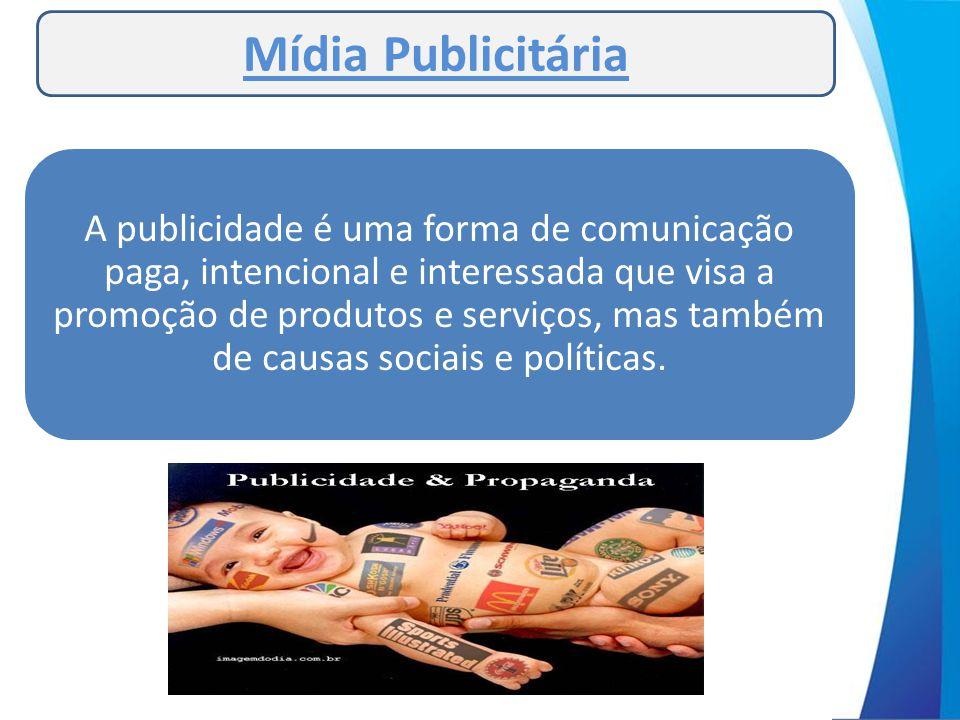 Mídia Publicitária A publicidade é uma forma de comunicação paga, intencional e interessada que visa a promoção de produtos e serviços, mas também de