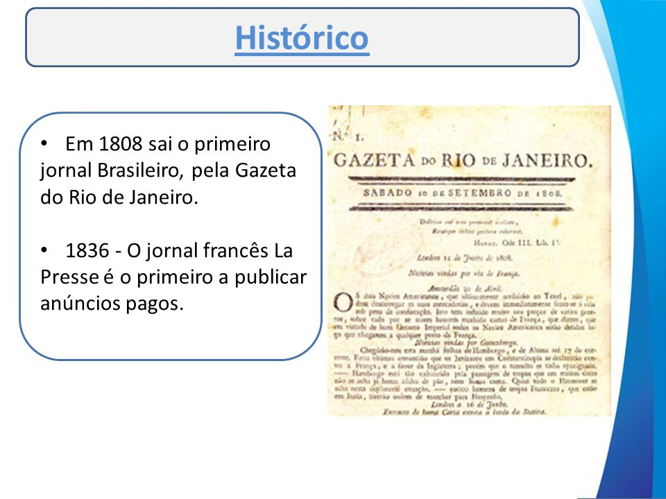 • Em 1808 sai o primeiro jornal Brasileiro, pela Gazeta do Rio de Janeiro. • 1836 - O jornal francês La Presse é o primeiro a publicar anúncios pagos.