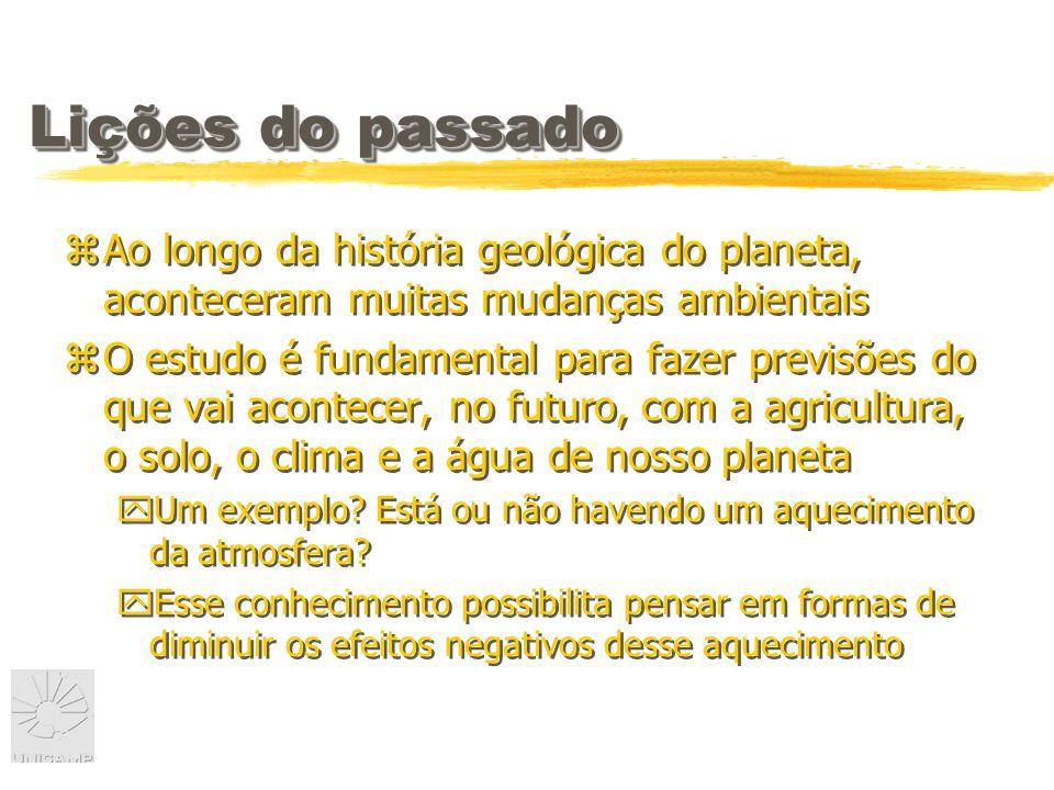 Lições do passado zAo longo da história geológica do planeta, aconteceram muitas mudanças ambientais zO estudo é fundamental para fazer previsões do que vai acontecer, no futuro, com a agricultura, o solo, o clima e a água de nosso planeta yUm exemplo.