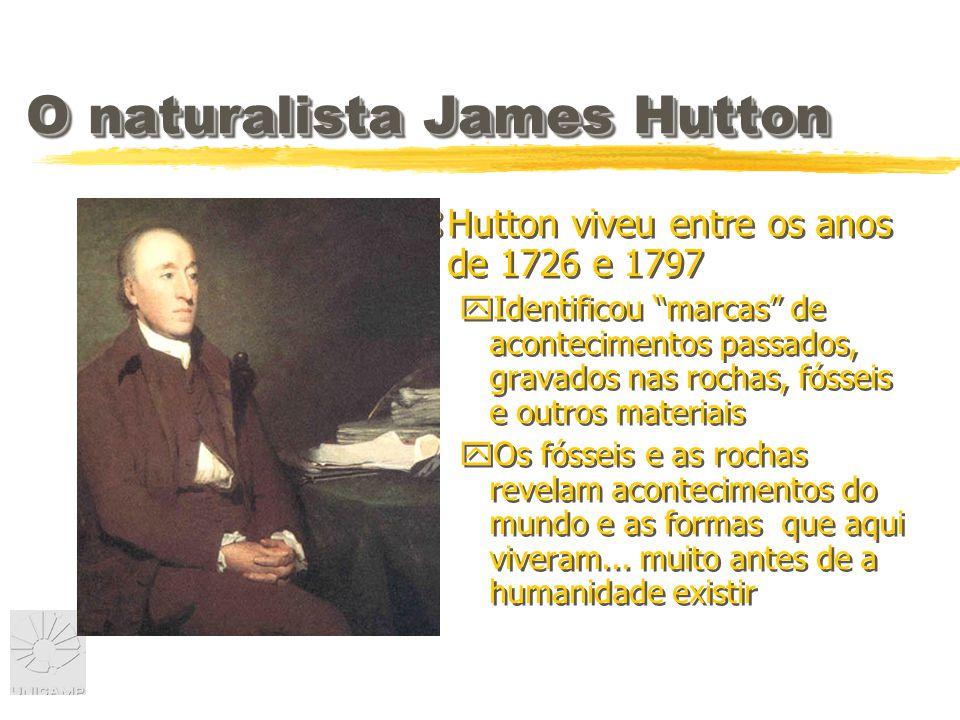 O naturalista James Hutton zHutton viveu entre os anos de 1726 e 1797 yIdentificou marcas de acontecimentos passados, gravados nas rochas, fósseis e outros materiais yOs fósseis e as rochas revelam acontecimentos do mundo e as formas que aqui viveram...