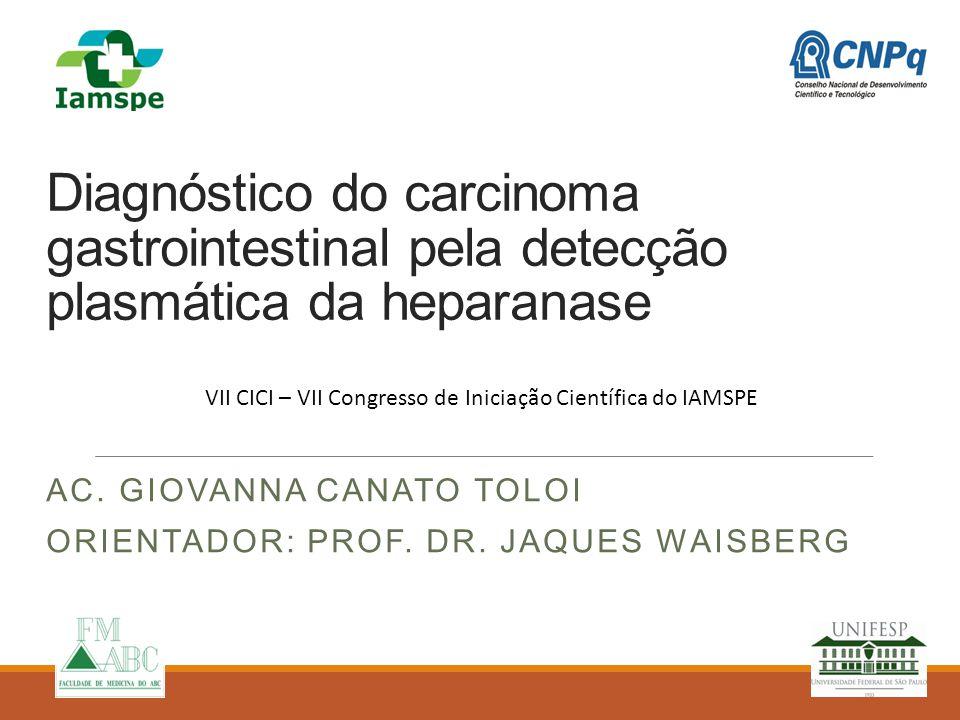 Diagnóstico do carcinoma gastrointestinal pela detecção plasmática da heparanase AC. GIOVANNA CANATO TOLOI ORIENTADOR: PROF. DR. JAQUES WAISBERG VII C