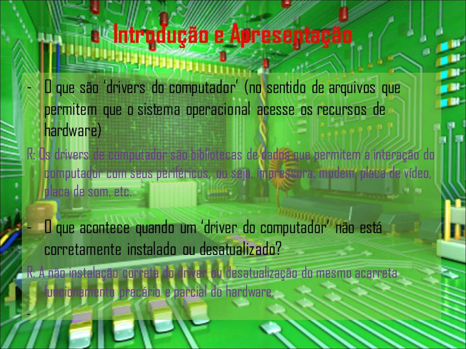 Introdução e Apresentação -O que são 'drivers do computador' (no sentido de arquivos que permitem que o sistema operacional acesse os recursos de hardware) R: Os drivers de computador são bibliotecas de dados que permitem a interação do computador com seus periféricos, ou seja, impressora, modem, placa de vídeo, placa de som, etc.