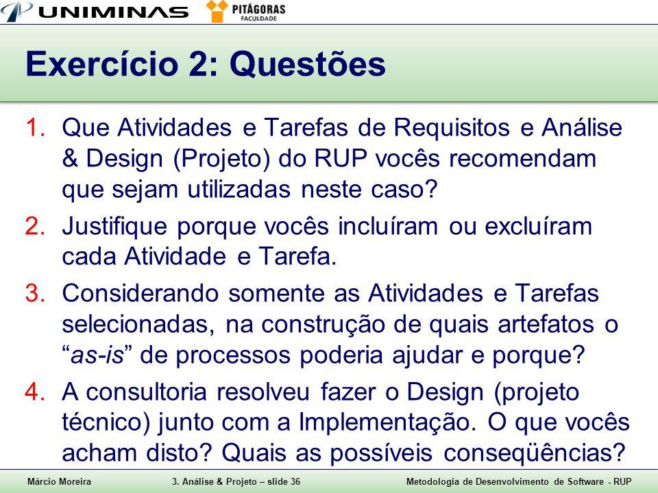 Márcio Moreira3. Análise & Projeto – slide 36Metodologia de Desenvolvimento de Software - RUP Exercício 2: Questões 1.Que Atividades e Tarefas de Requ