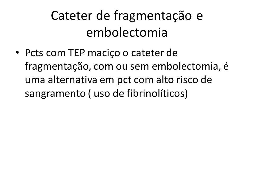 Cateter de fragmentação e embolectomia • Pcts com TEP maciço o cateter de fragmentação, com ou sem embolectomia, é uma alternativa em pct com alto ris