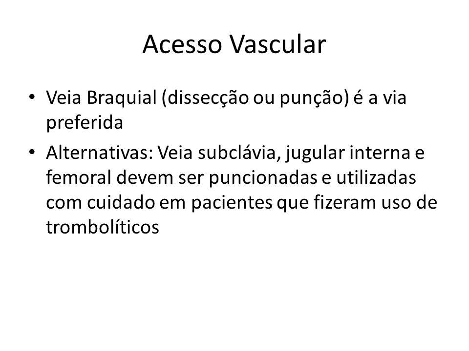 Acesso Vascular • Veia Braquial (dissecção ou punção) é a via preferida • Alternativas: Veia subclávia, jugular interna e femoral devem ser puncionada