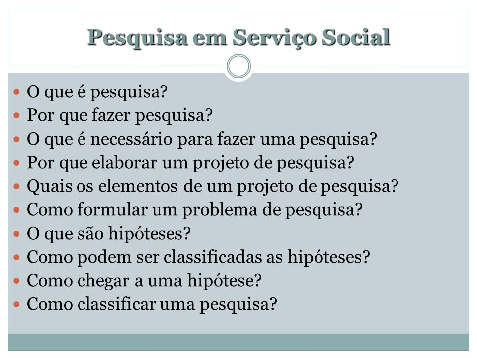 Pesquisa em Serviço Social  O que é pesquisa?  Por que fazer pesquisa?  O que é necessário para fazer uma pesquisa?  Por que elaborar um projeto d