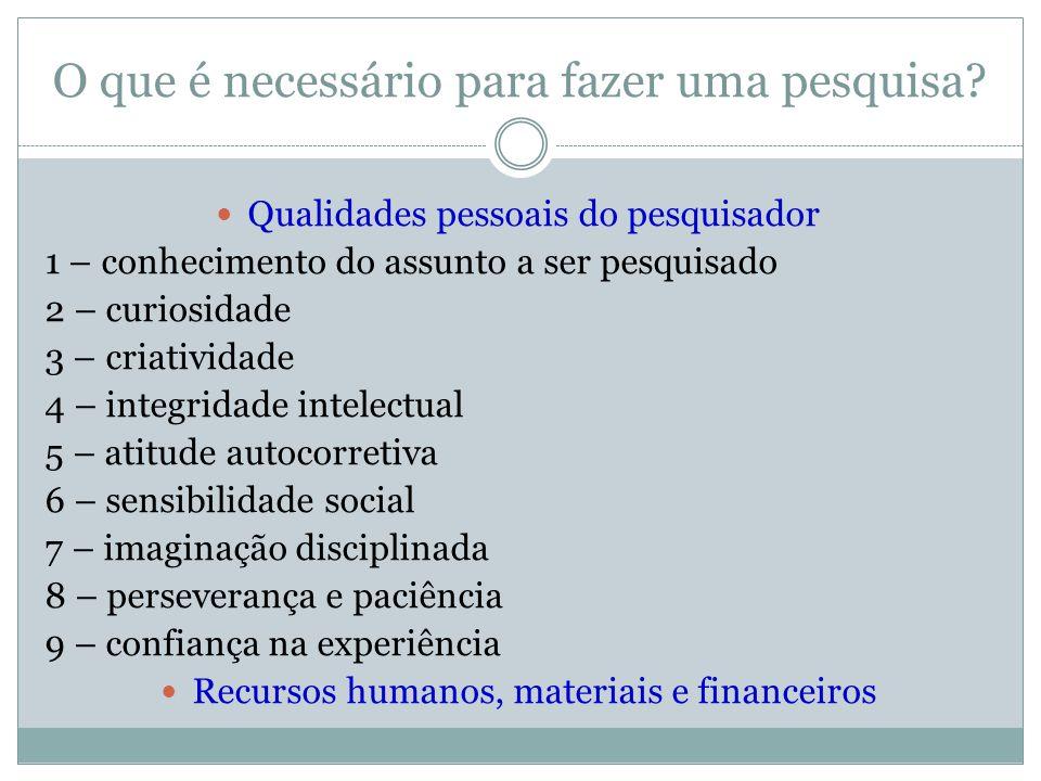 O que é necessário para fazer uma pesquisa?  Qualidades pessoais do pesquisador 1 – conhecimento do assunto a ser pesquisado 2 – curiosidade 3 – cria