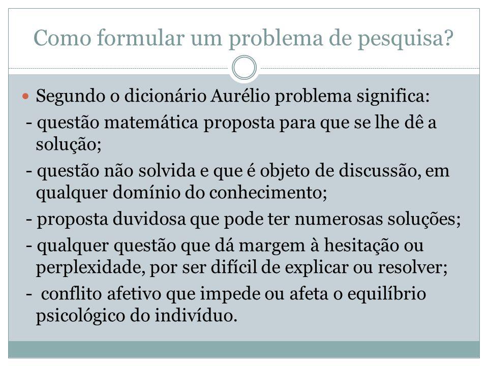 Como formular um problema de pesquisa?  Segundo o dicionário Aurélio problema significa: - questão matemática proposta para que se lhe dê a solução;